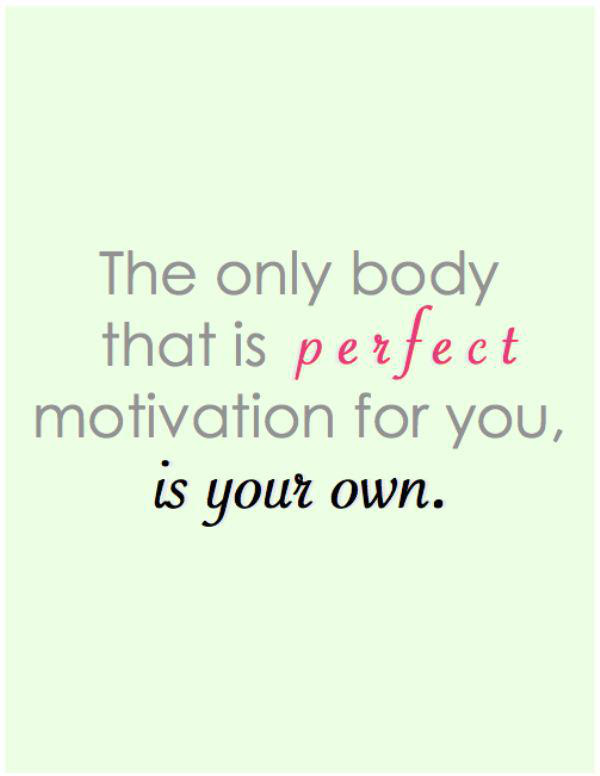 The only body that is perfect motivation for you, is your own.