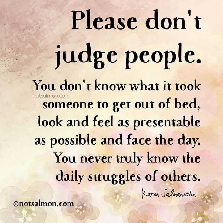 Please don't judge people. You don't know what it took someone to get out of bed, look and feel as presentable as possible and face the day. You never truly know the daily struggles of others. - Karen Salmansohn