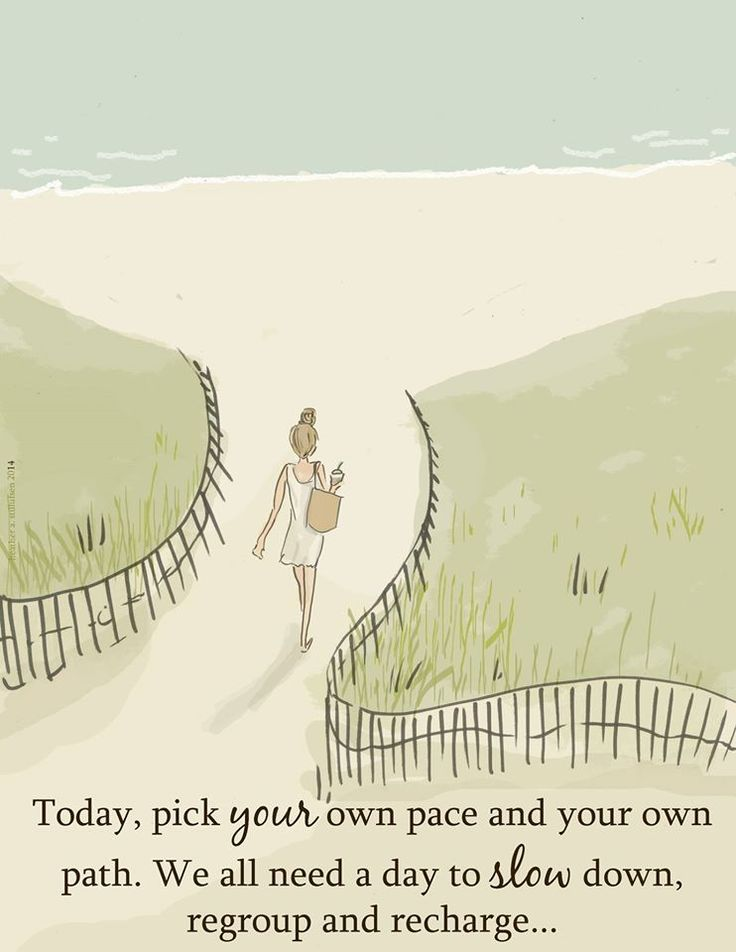 Today, pick your own pace and your own path. We all need a day to slow down, regroup and recharge.