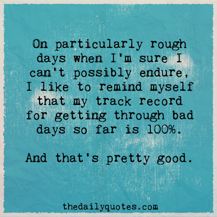 On particularly rough days when I'm sure I can't possibly endure, I like to remind myself that my track record for getting through bad days so far is 100%. And that's pretty good.