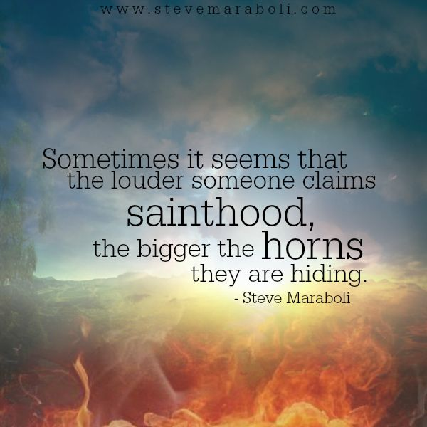 Sometimes it seems that the louder someone claims sainthood, the bigger the horns they are hiding. - Steve Maraboli
