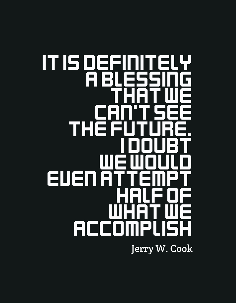 It is definitely a blessing that we can't see the future. I doubt we would even attempt half of what we accomplish. - Jerry W. Cook