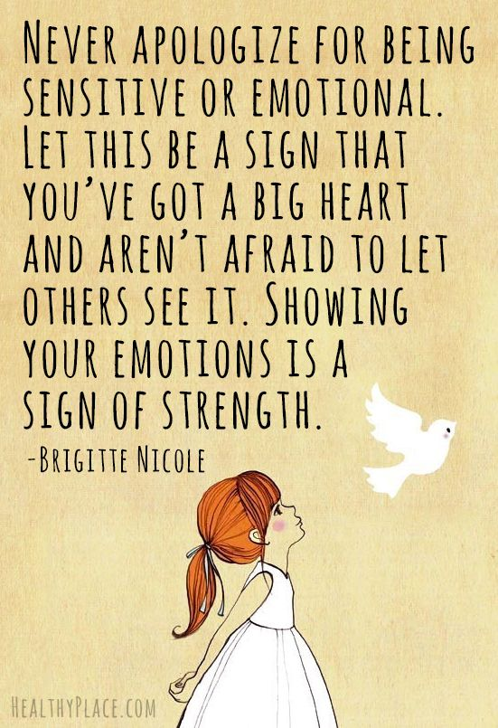 Never apologize for being sensitive or emotional. Let this be a sign that you've got a big heart and aren't afraid to let others see it. Showing your emotions is a sign of strength. - Brigitte Nicole