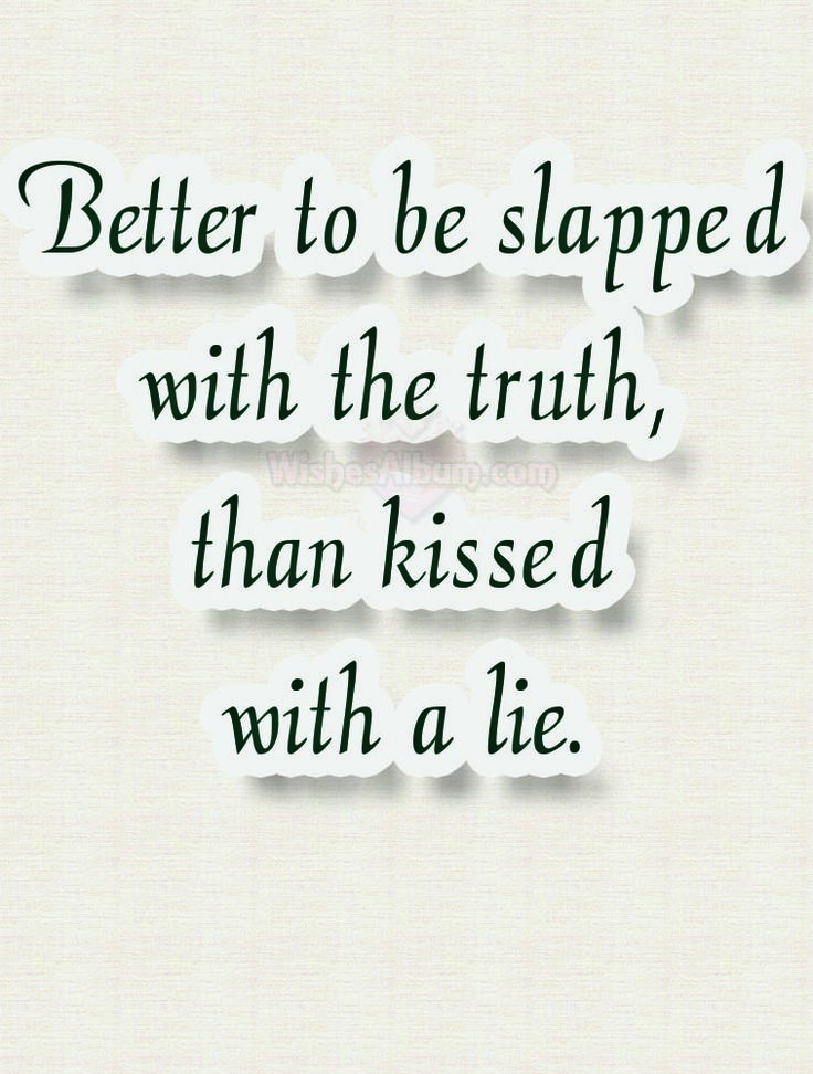 Better to be slapped with the truth, than kissed with a lie.