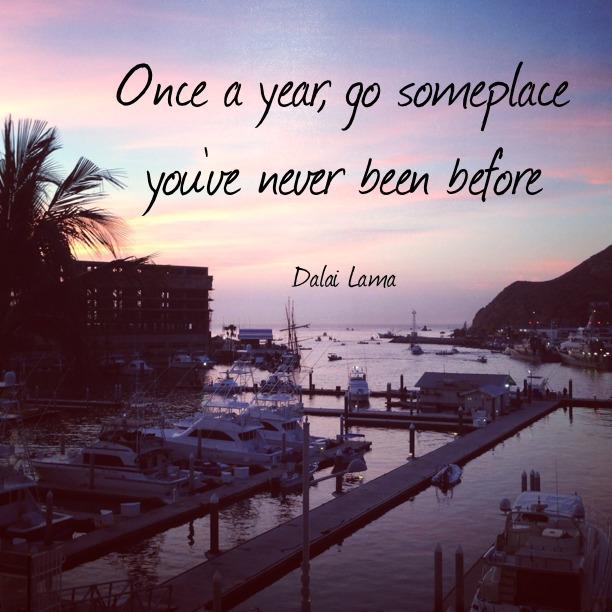 Once a year, go someplace you've never been before. - Dalai Lama