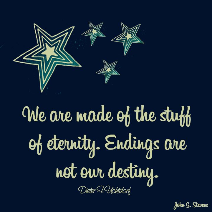 We are made of the stuff of eternity. Endings are not our destiny. - Dieter F. Uchtdorf