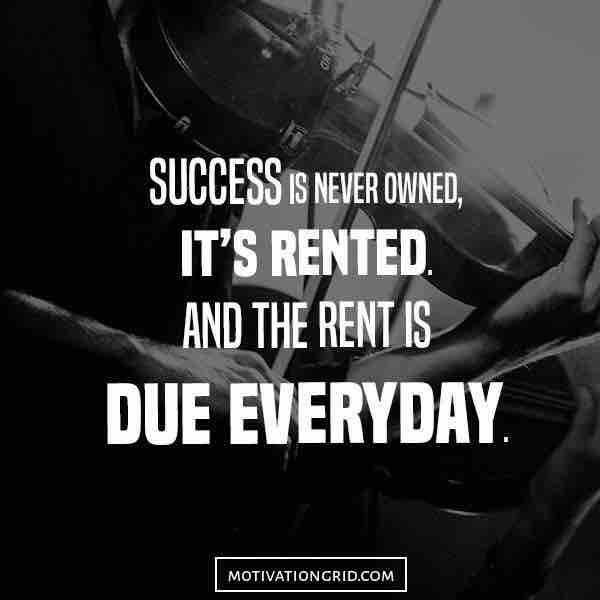 Success is never owned, it's rented. And the rent is due everyday.