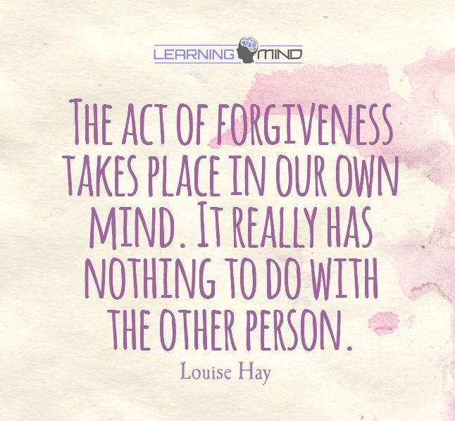 The act of forgiveness takes place in our own mind. It really has nothing to do with the other person. - Louise Hay