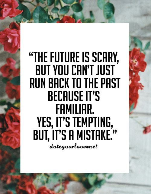 The future is scary, but you can't just run back to the past because it's familiar. Yes, it's tempting, but, it's a mistake.