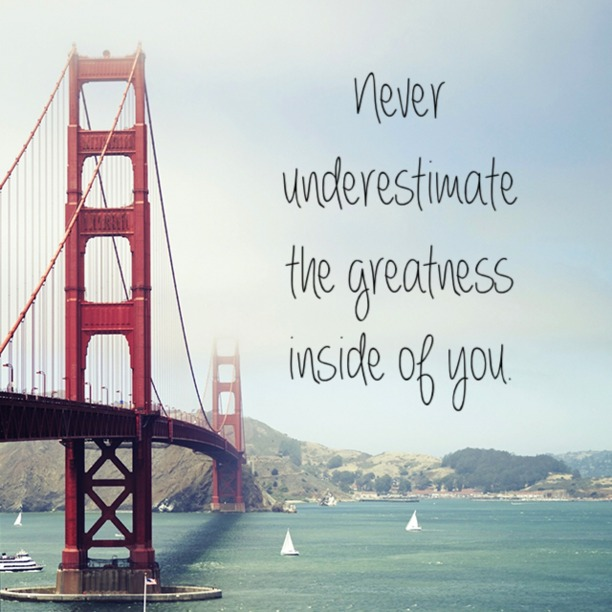 Never underestimate the greatness inside of you.