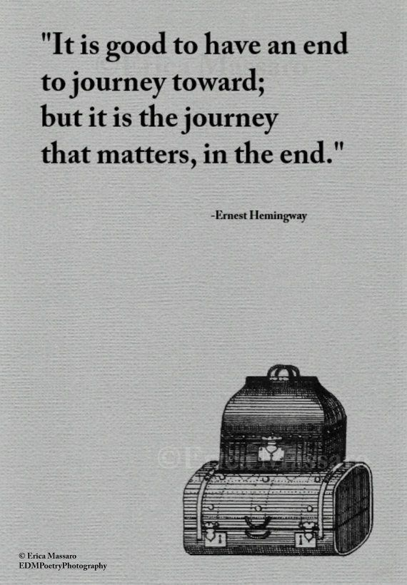 It is good to have an end to journey toward; but it is the journey that matters, in the end. - Ernest Hemingway