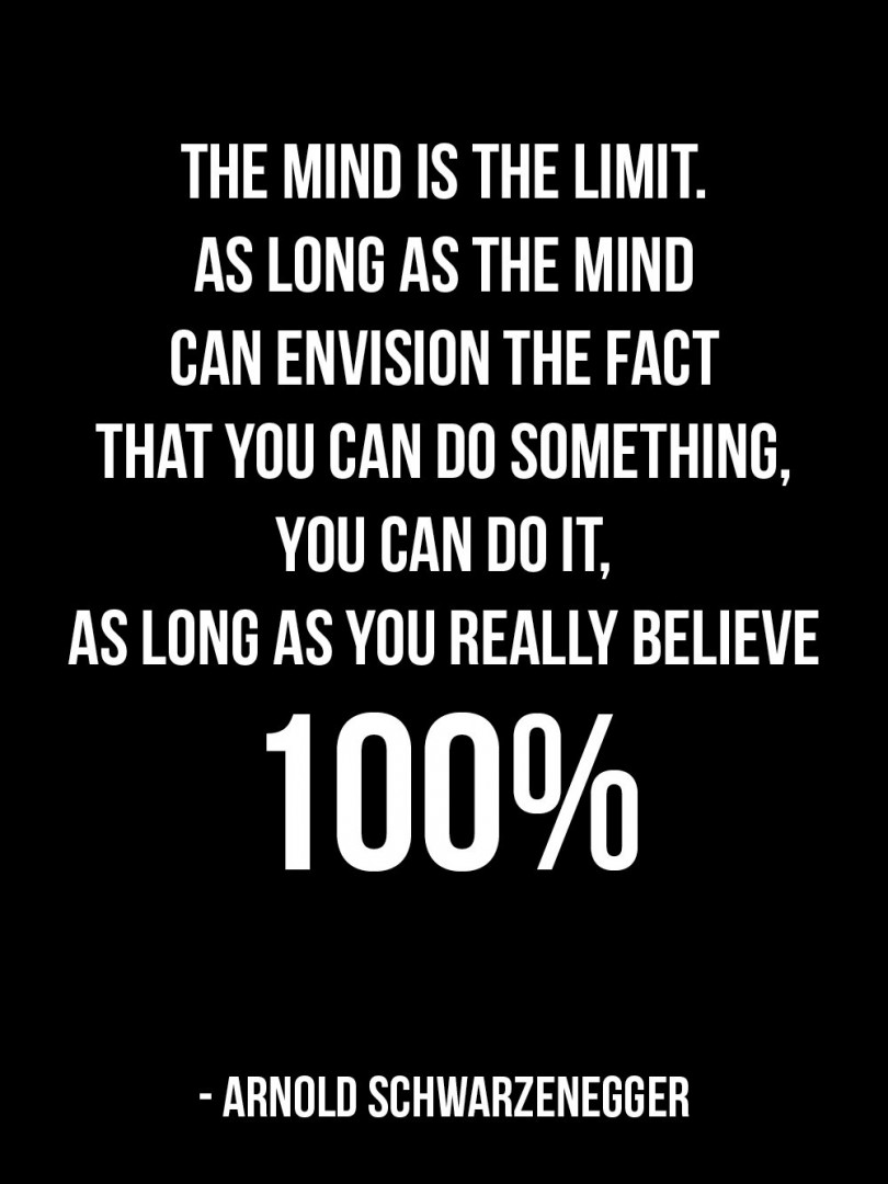 The mind is the limit. As long as the mind can envision the fact that you can do something, you can do it, as long as you really believe 100%. - Arnold Schwarzenegger
