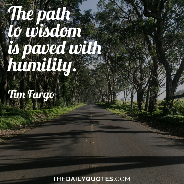 The path to wisdom is paved with humility. - Tim Fargo