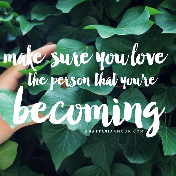 Make sure you love the person that you're becoming.