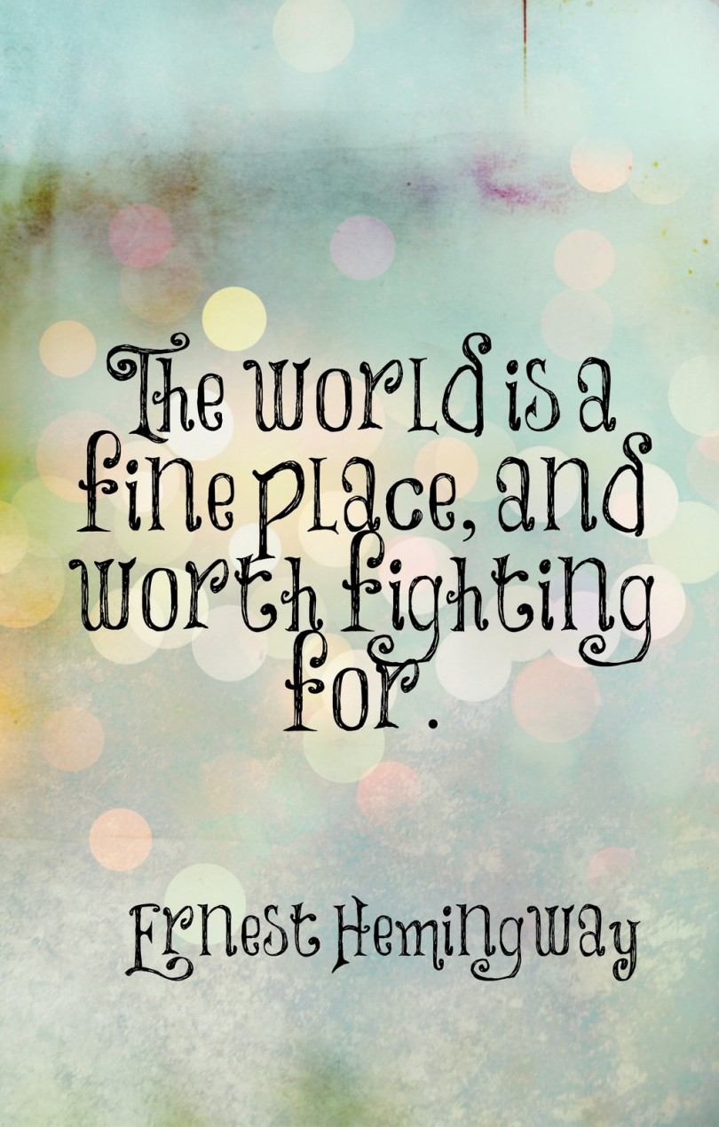 The world is a fine place and worth fighting for. - Ernest Hemingway