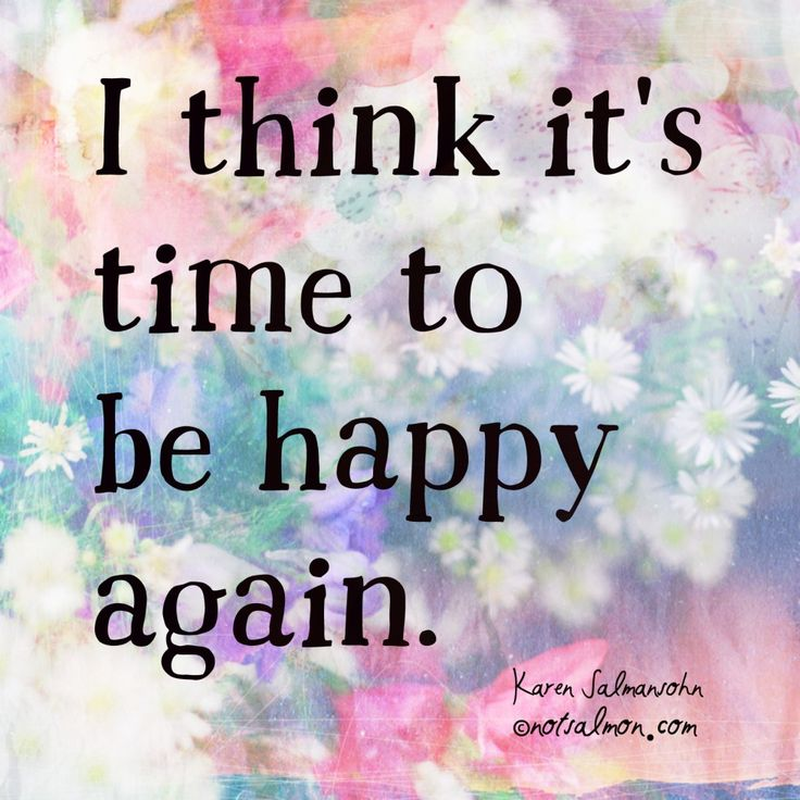 I think it's time to be happy again. - Karen Salmansohn