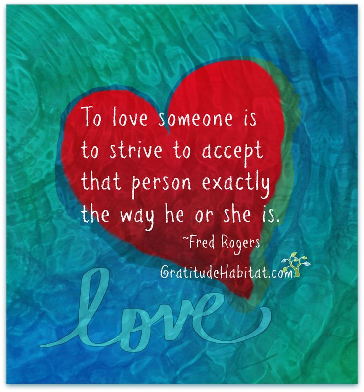 o love someone is to strive to accept that person exactly the way he or she is. – Fred Rogers