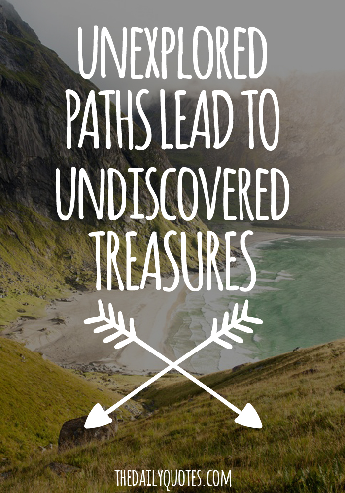 Unexplored paths lead to undiscovered treasures.