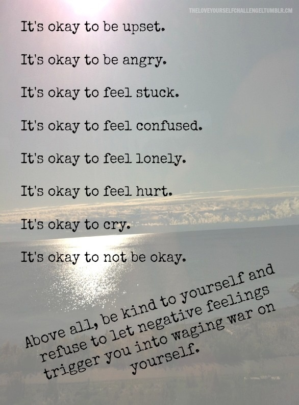 It's okay to be upset. It's okay to be angry. It's okay to feel stuck. It's okay to feel confused. It's okay to feel lonely. It's okay to feel hurt. It's okay to cry. Above all, be kind to yourself and refuse to let negative feelings trigger you into waging war on yourself.