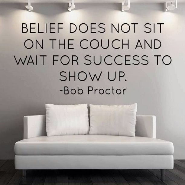Belief does not sit on the couch and wait for success to show up. - Bob Proctor