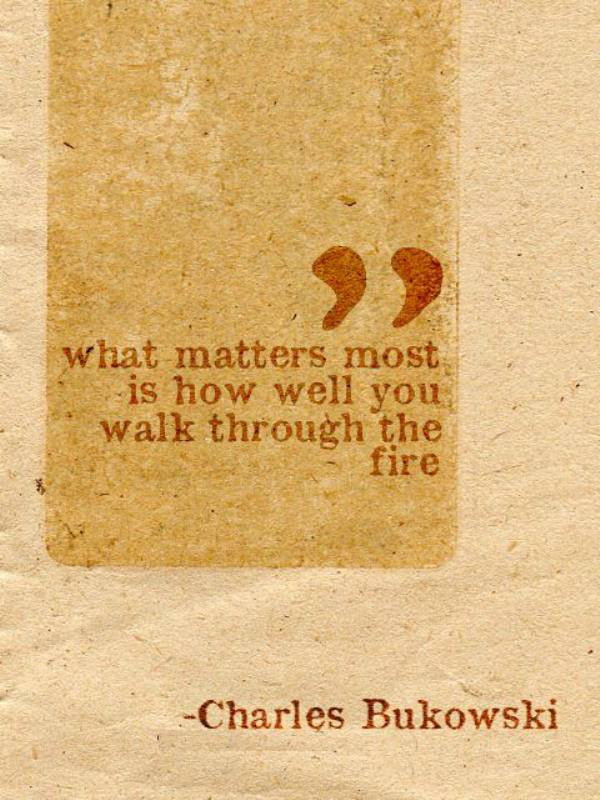 What matters most is how well you walk through the fire. - Charles Bukowski