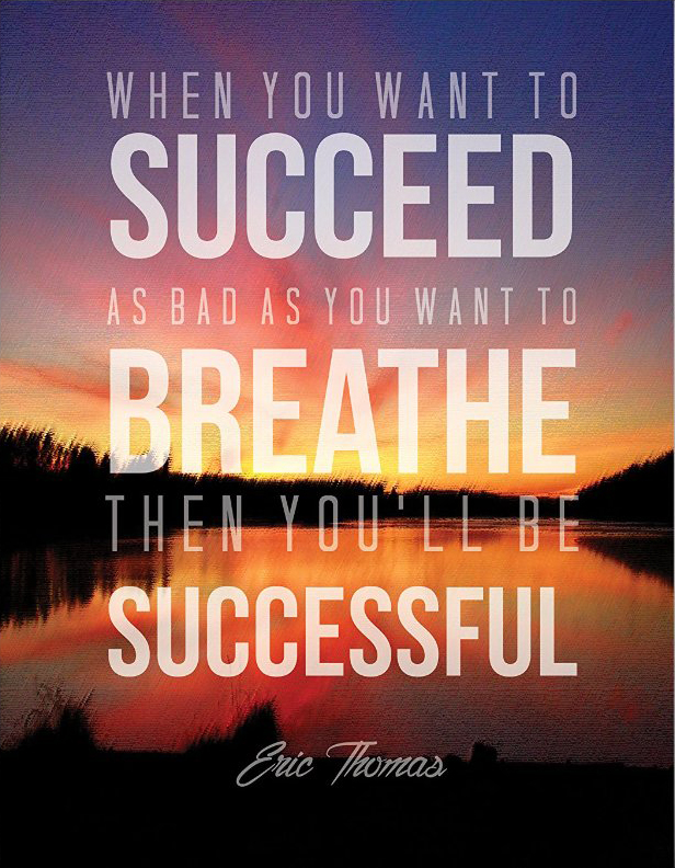 When you want to succeed as bad as you want to breath, then you'll be successful. - Eric Thomas