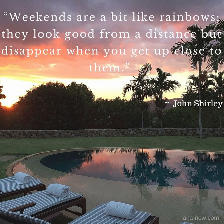 Weekends are a bit like rainbows; they look good from a distance but disappear when you get up close to them. - John Shirley