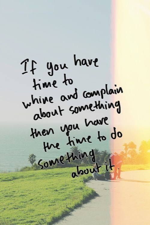 If you have time to whine and complain about something then you have the time to do something about it.