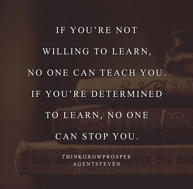 If you're not willing to learn, no one can teach you. If you're determined to learn, no one can stop you.