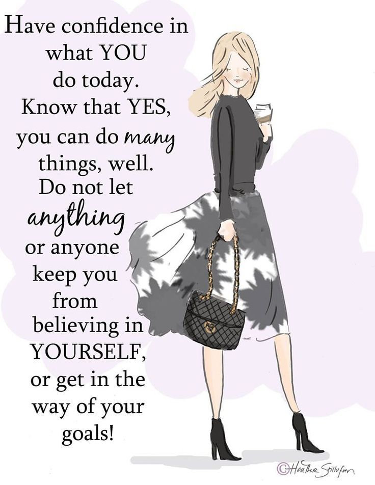Have confidence in what you do today. Know that yes, you can do many things, well. Do not let anything or anyone keep you from believing in yourself, or get in the way of your goals!