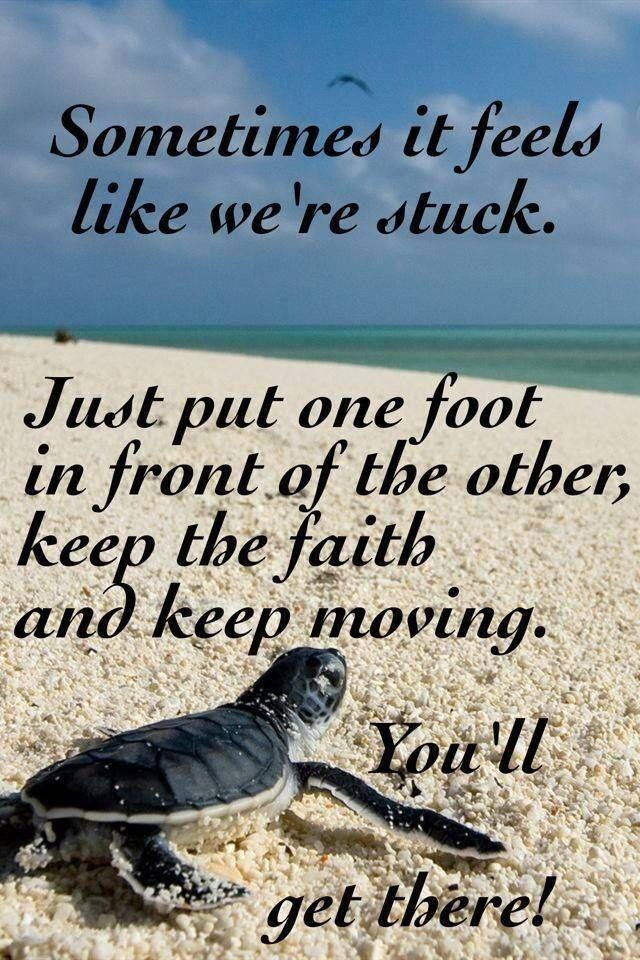 Sometimes it feels like we're stuck,. Just put on foot in front of the other, keep the faith and keep moving. You'll get there!