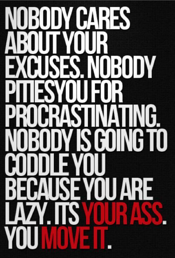 Nobody cares about your excuses. Nobody pities you for procrastinating. Nobody is going to coddle you because you are lazy. It's your ass. You move it.
