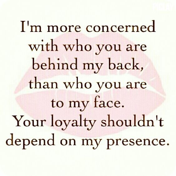 I'm more concerned with who you are behind my back, than who you are to my face. Your loyalty shouldn't depend on my presence.