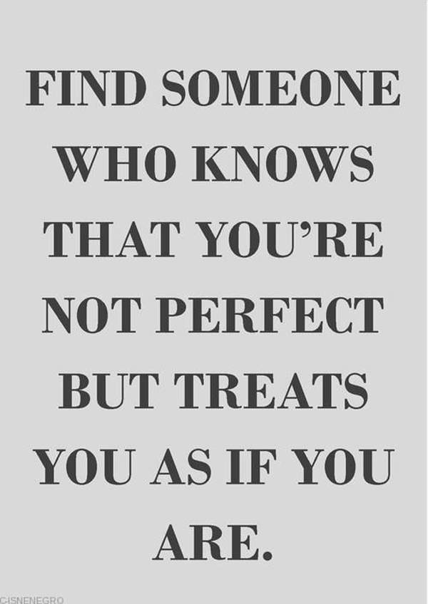 Find someone who knows that you're not perfect but treats you as if you are.