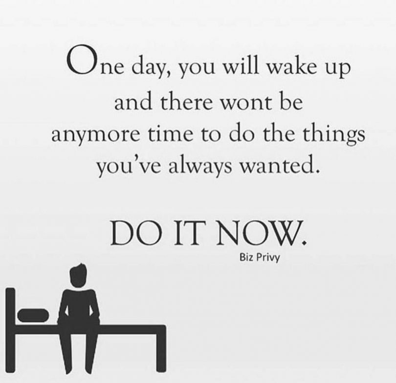 One day, you will wake up and there wont be anymore time to do the things you've always wanted. Do it now.