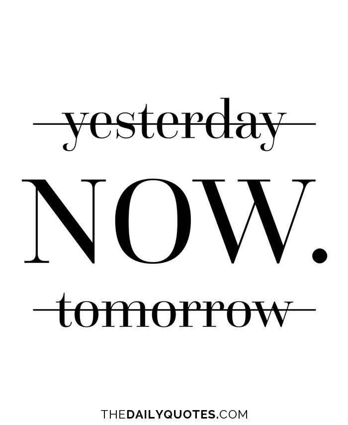 Yesterday. Now. Tomorrow.