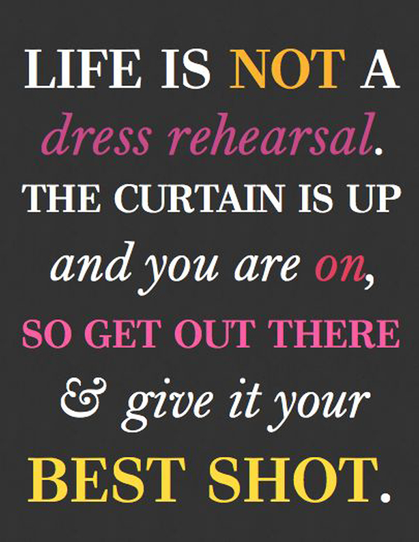 Life is not a dress rehearsal. The curtain is up and you are on, so get out there & give it your best shot.
