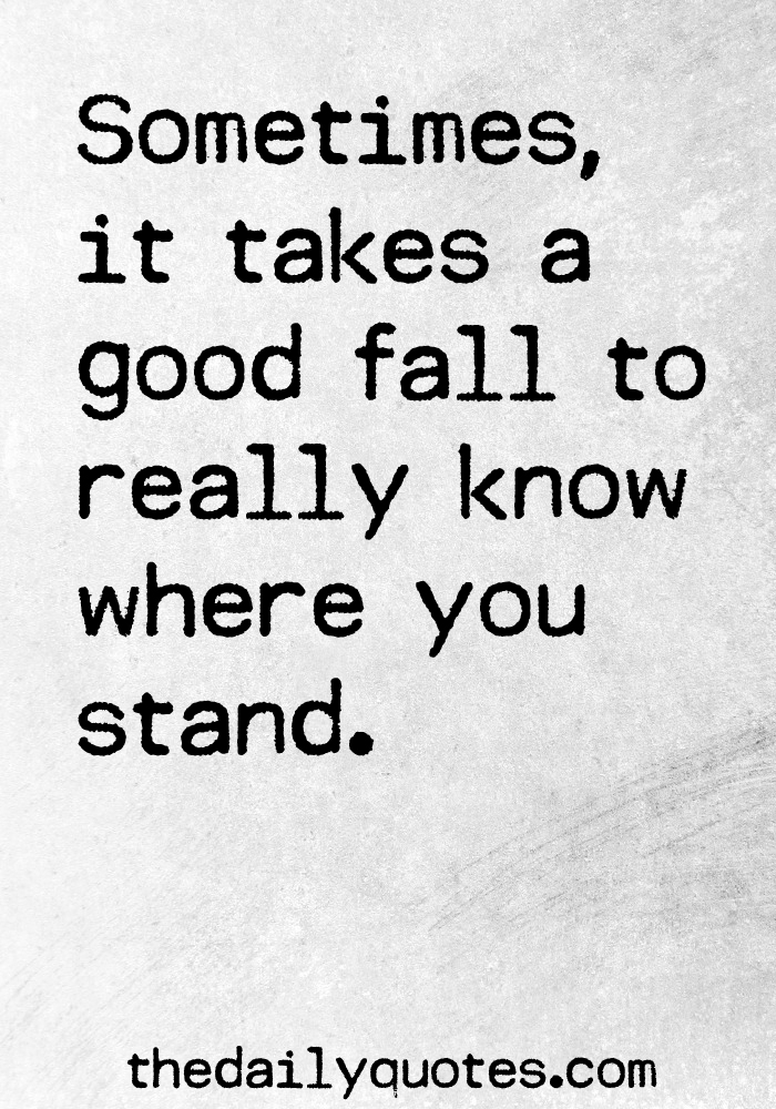 Sometimes, it takes a good fall to really know where you stand.