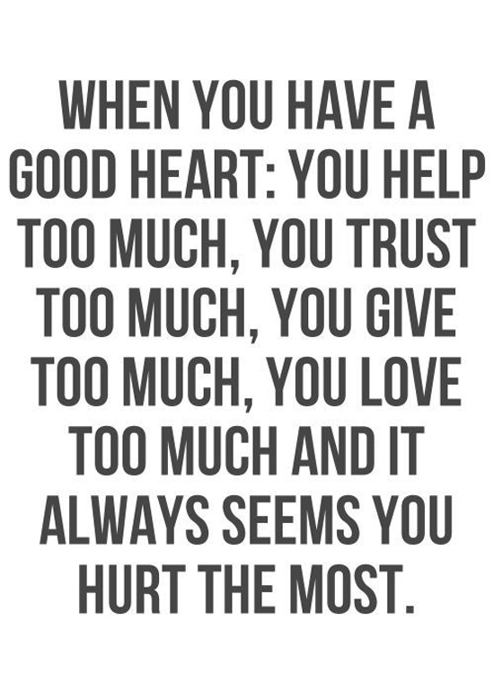 When you have a good heart: You help too much, you trust too much, you give too much, you love too much and it always seems you hurt the most.