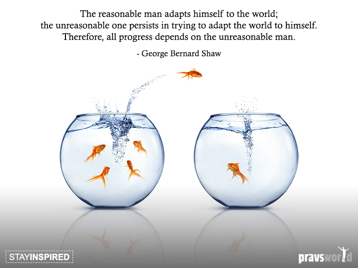 The reasonable man adapts himself to the world; the unreasonable one persists in trying to adapt the world to himself. Therefore, all progress depends on the unreasonable man. - George Bernard Shaw
