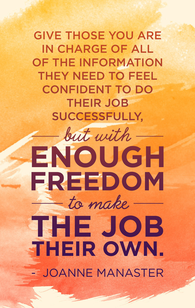 Give those you are in charge of all of the information they need to feel confident to do their job successfully, but with enough freedom to make the job their own. – Joanne Manaster