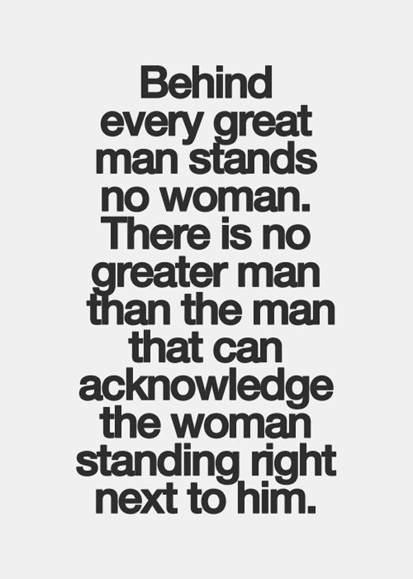 Behind every great man stands no woman. There is no greater man than the man that can acknowledge the woman standing right next to him.