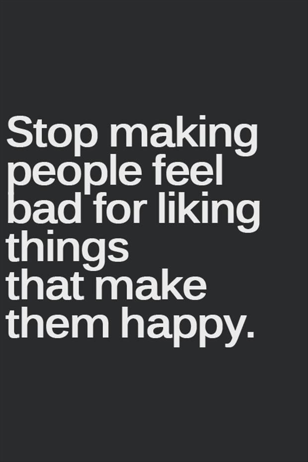 Stop making people feel bad for liking things that make them happy.