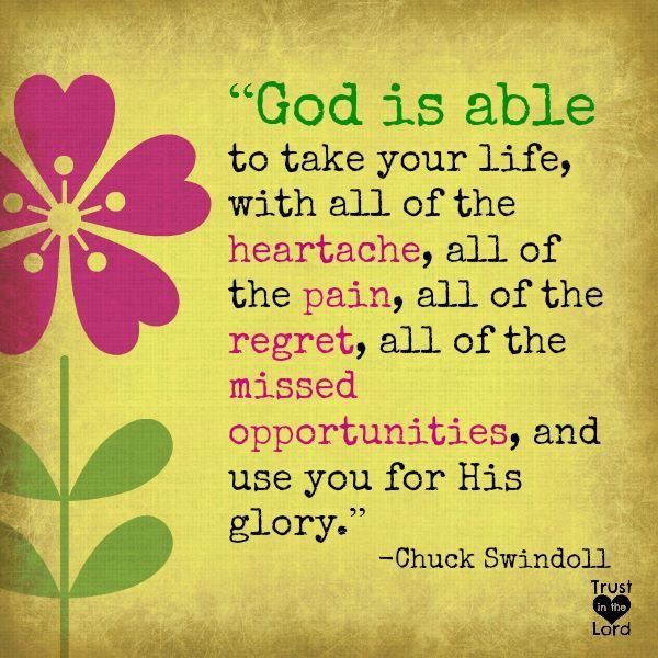 God is able to take your life, with all of the heartache, all of the pain, all of the regret, all of the missed opportunities, and use you for His glory. - Chuck Swindoll