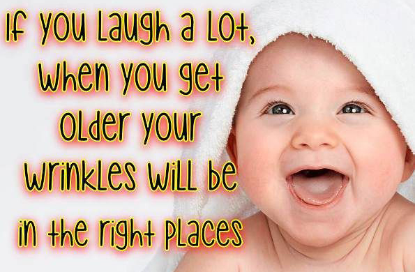 If you laugh a lot, when you get older your wrinkles will be in the right place.