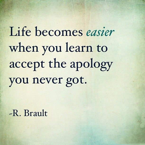 Life becomes easier when you learn to accept the apology you never got. – R.Brault