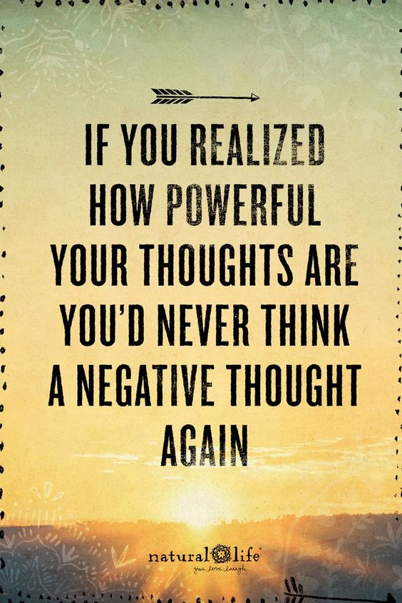 If you realized how powerful your thoughts are you'd never think a negative thought again.