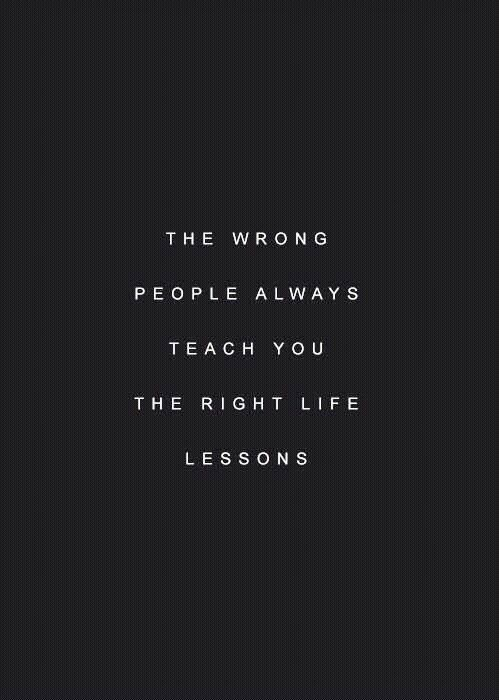 The wrong people always teach you the right life lessons.