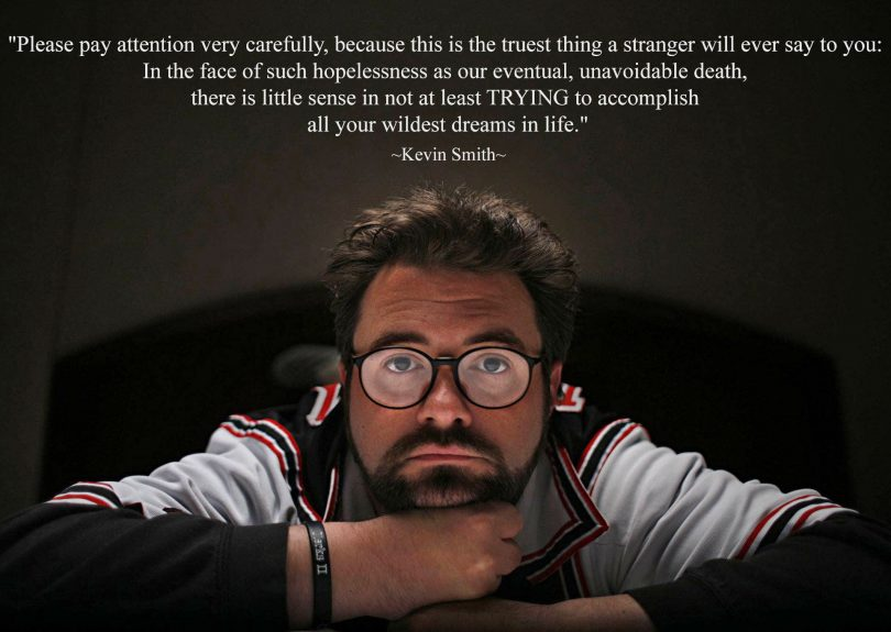 Please pay attention very carefully, because this is the truest thing a stranger will ever say to you: In the face of such hopelessness as our eventual, unavoidable death, there is little sense in not at least TRYING to accomplish all your wildest dreams in life. - Kevin Smith
