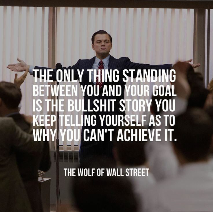 The only thing standing between you and your goal is the bullshit story you tell yourself as to why you can't achieve it. - Jordan Belfort / The Wolf Of Wall Street